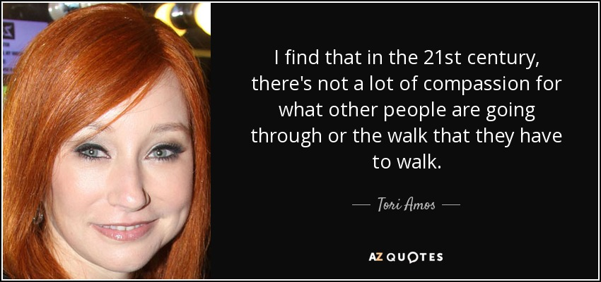 I find that in the 21st century, there's not a lot of compassion for what other people are going through or the walk that they have to walk. - Tori Amos