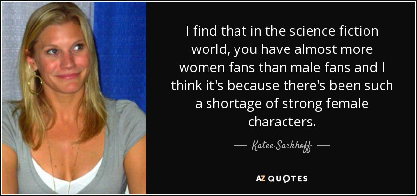 I find that in the science fiction world, you have almost more women fans than male fans and I think it's because there's been such a shortage of strong female characters. - Katee Sackhoff
