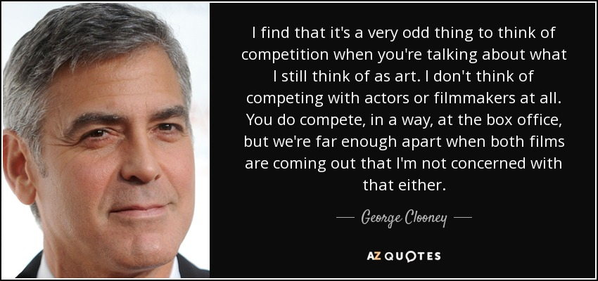 I find that it's a very odd thing to think of competition when you're talking about what I still think of as art. I don't think of competing with actors or filmmakers at all. You do compete, in a way, at the box office, but we're far enough apart when both films are coming out that I'm not concerned with that either. - George Clooney