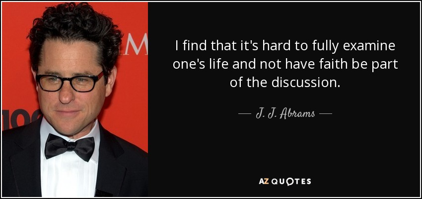 I find that it's hard to fully examine one's life and not have faith be part of the discussion. - J. J. Abrams