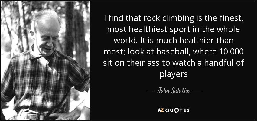 I find that rock climbing is the finest, most healthiest sport in the whole world. It is much healthier than most; look at baseball, where 10 000 sit on their ass to watch a handful of players - John Salathe