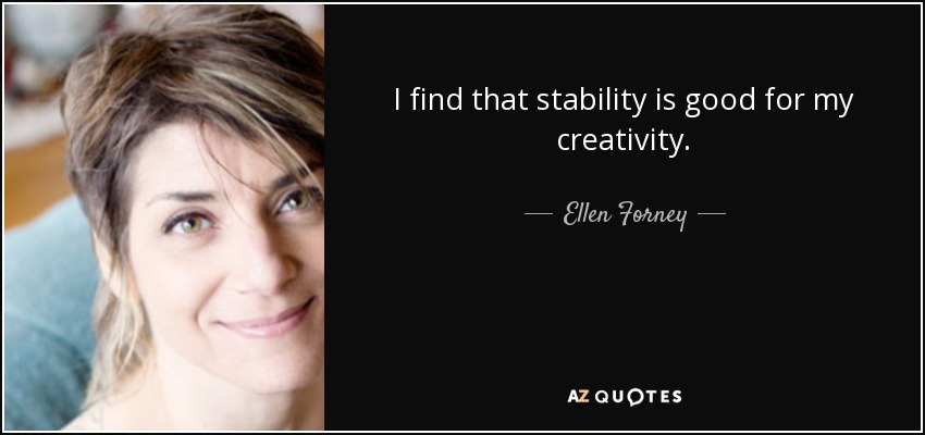 I find that stability is good for my creativity. - Ellen Forney