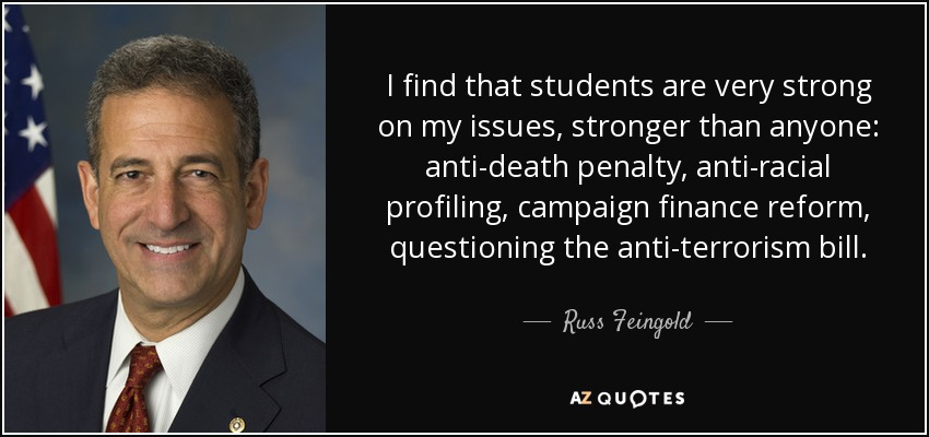 I find that students are very strong on my issues, stronger than anyone: anti-death penalty, anti-racial profiling, campaign finance reform, questioning the anti-terrorism bill. - Russ Feingold