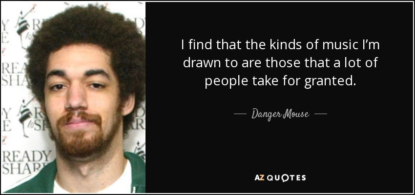 I find that the kinds of music I'm drawn to are those that a lot of people take for granted. - Danger Mouse