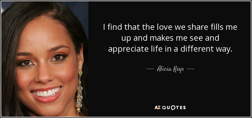 I find that the love we share fills me up and makes me see and appreciate life in a different way. - Alicia Keys