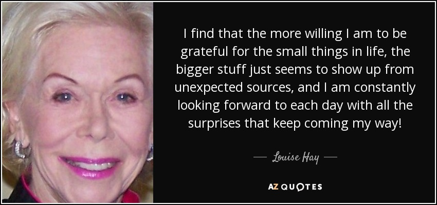 I find that the more willing I am to be grateful for the small things in life, the bigger stuff just seems to show up from unexpected sources, and I am constantly looking forward to each day with all the surprises that keep coming my way! - Louise Hay