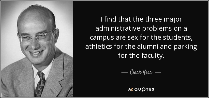 I find that the three major administrative problems on a campus are sex for the students, athletics for the alumni and parking for the faculty. - Clark Kerr