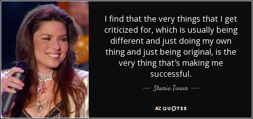 I find that the very things that I get criticized for, which is usually being different and just doing my own thing and just being original, is the very thing that's making me successful. - Shania Twain