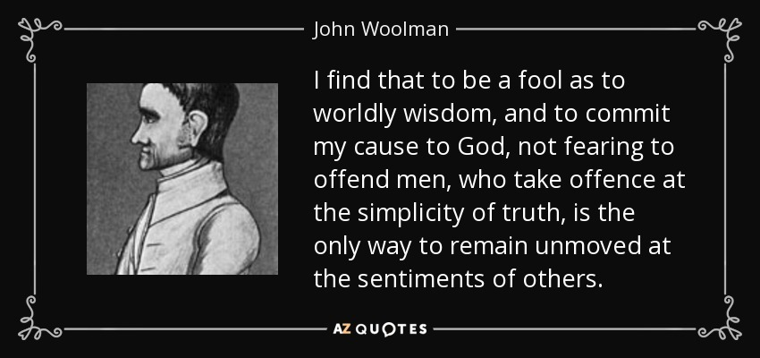 I find that to be a fool as to worldly wisdom, and to commit my cause to God, not fearing to offend men, who take offence at the simplicity of truth, is the only way to remain unmoved at the sentiments of others. - John Woolman