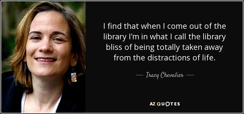 I find that when I come out of the library I'm in what I call the library bliss of being totally taken away from the distractions of life. - Tracy Chevalier