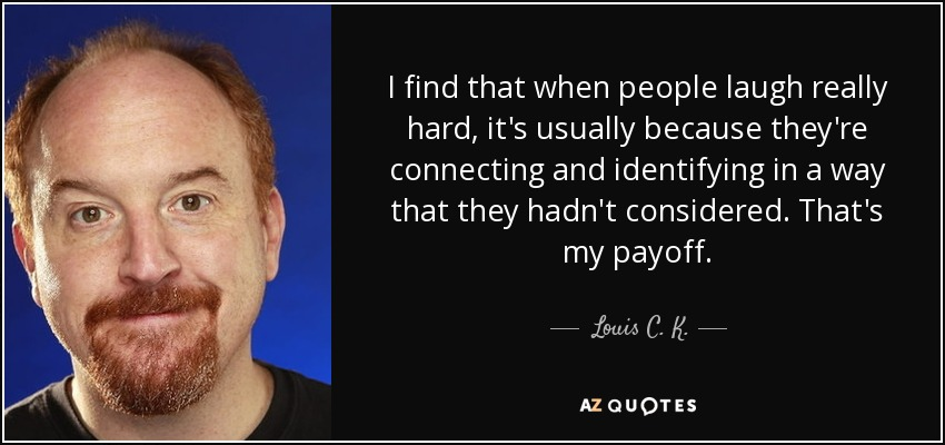 I find that when people laugh really hard, it's usually because they're connecting and identifying in a way that they hadn't considered. That's my payoff. - Louis C. K.