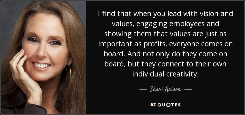I find that when you lead with vision and values, engaging employees and showing them that values are just as important as profits, everyone comes on board. And not only do they come on board, but they connect to their own individual creativity. - Shari Arison