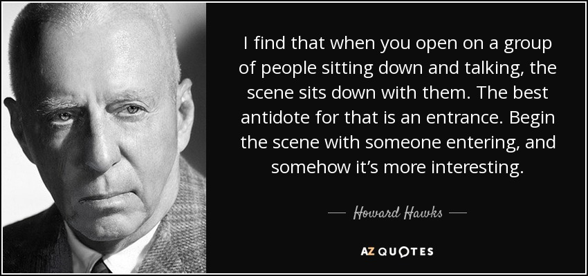 I find that when you open on a group of people sitting down and talking, the scene sits down with them. The best antidote for that is an entrance. Begin the scene with someone entering, and somehow it's more interesting. - Howard Hawks