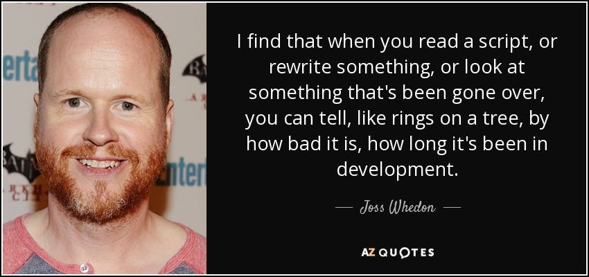 I find that when you read a script, or rewrite something, or look at something that's been gone over, you can tell, like rings on a tree, by how bad it is, how long it's been in development. - Joss Whedon