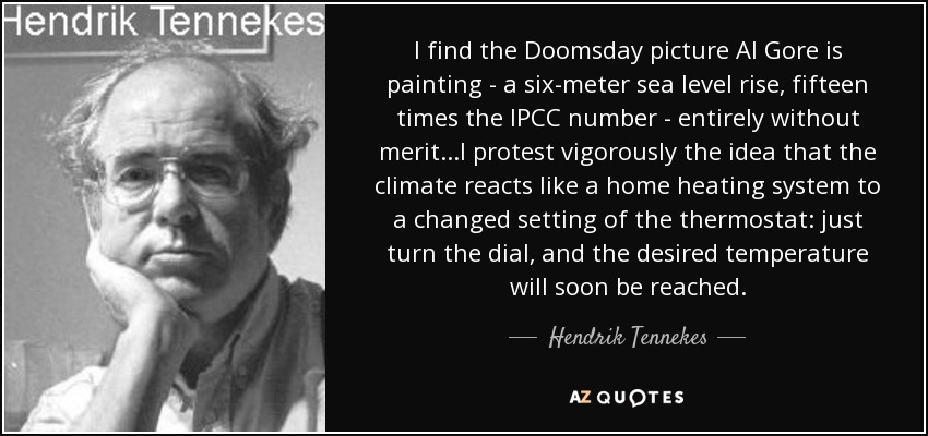 I find the Doomsday picture Al Gore is painting - a six-meter sea level rise, fifteen times the IPCC number - entirely without merit...I protest vigorously the idea that the climate reacts like a home heating system to a changed setting of the thermostat: just turn the dial, and the desired temperature will soon be reached. - Hendrik Tennekes
