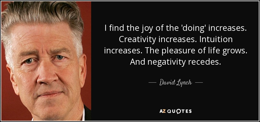 I find the joy of the 'doing' increases. Creativity increases. Intuition increases. The pleasure of life grows. And negativity recedes. - David Lynch
