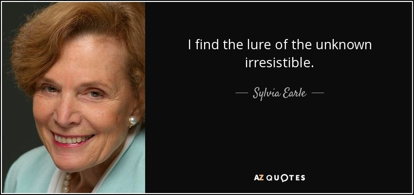 I find the lure of the unknown irresistible. - Sylvia Earle
