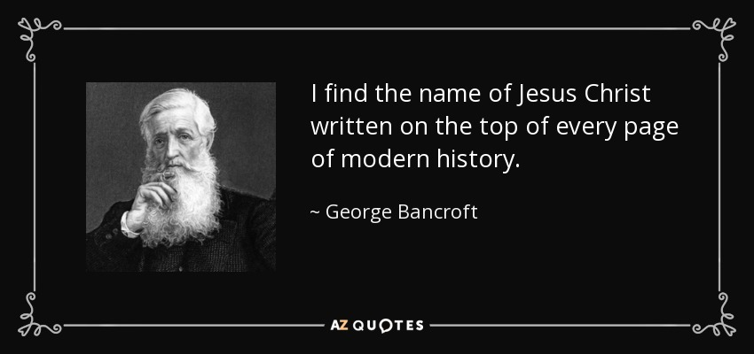 I find the name of Jesus Christ written on the top of every page of modern history. - George Bancroft