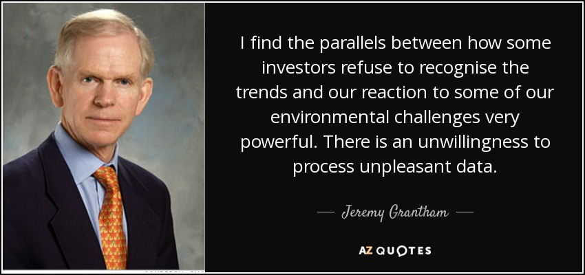 I find the parallels between how some investors refuse to recognise the trends and our reaction to some of our environmental challenges very powerful. There is an unwillingness to process unpleasant data. - Jeremy Grantham
