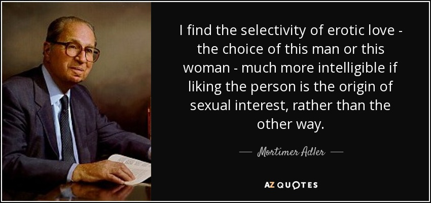 I find the selectivity of erotic love - the choice of this man or this woman - much more intelligible if liking the person is the origin of sexual interest, rather than the other way. - Mortimer Adler