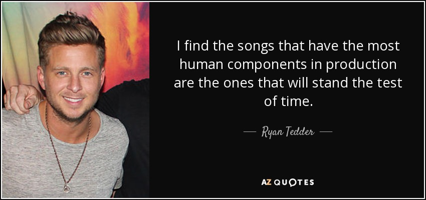 I find the songs that have the most human components in production are the ones that will stand the test of time. - Ryan Tedder