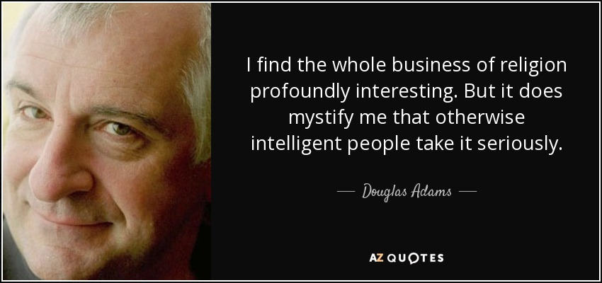 I find the whole business of religion profoundly interesting. But it does mystify me that otherwise intelligent people take it seriously. - Douglas Adams