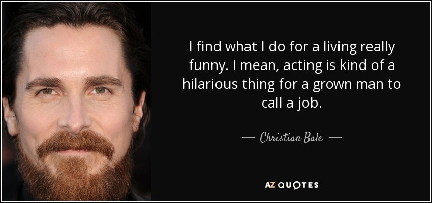 I find what I do for a living really funny. I mean, acting is kind of a hilarious thing for a grown man to call a job. - Christian Bale