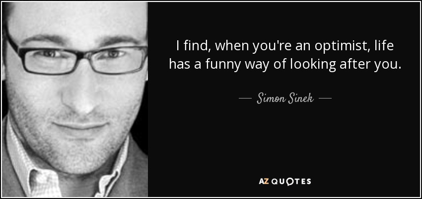 I find, when you're an optimist, life has a funny way of looking after you. - Simon Sinek