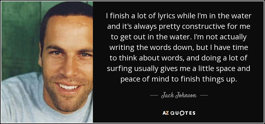 I finish a lot of lyrics while I'm in the water and it's always pretty constructive for me to get out in the water. I'm not actually writing the words down, but I have time to think about words, and doing a lot of surfing usually gives me a little space and peace of mind to finish things up. - Jack Johnson