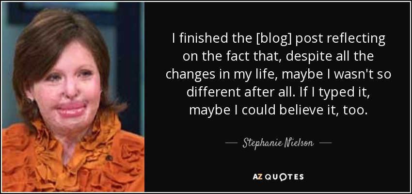 I finished the [blog] post reflecting on the fact that, despite all the changes in my life, maybe I wasn't so different after all. If I typed it, maybe I could believe it, too. - Stephanie Nielson