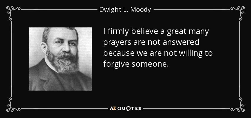 I firmly believe a great many prayers are not answered because we are not willing to forgive someone. - Dwight L. Moody