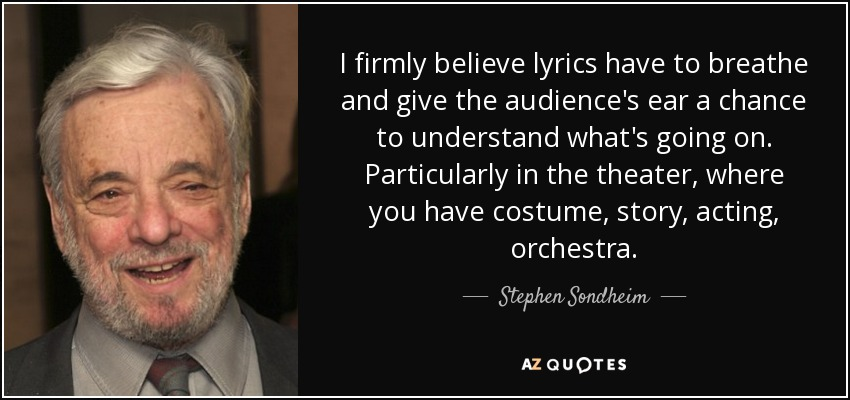 I firmly believe lyrics have to breathe and give the audience's ear a chance to understand what's going on. Particularly in the theater, where you have costume, story, acting, orchestra. - Stephen Sondheim