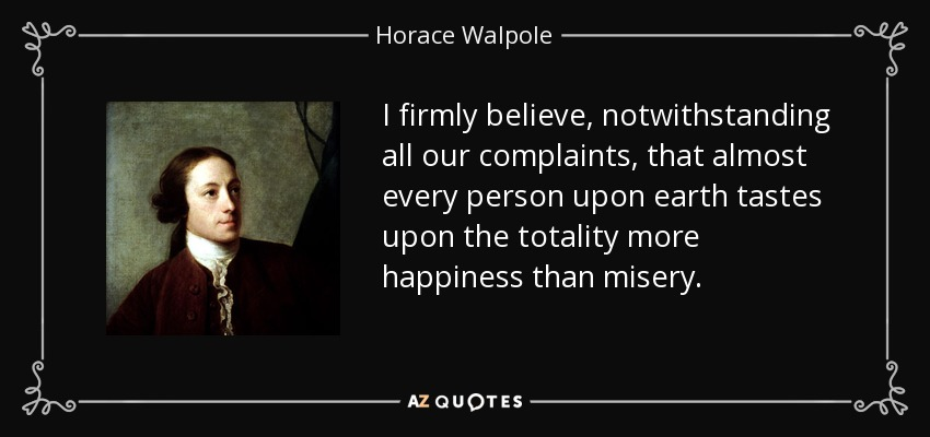 I firmly believe, notwithstanding all our complaints, that almost every person upon earth tastes upon the totality more happiness than misery. - Horace Walpole
