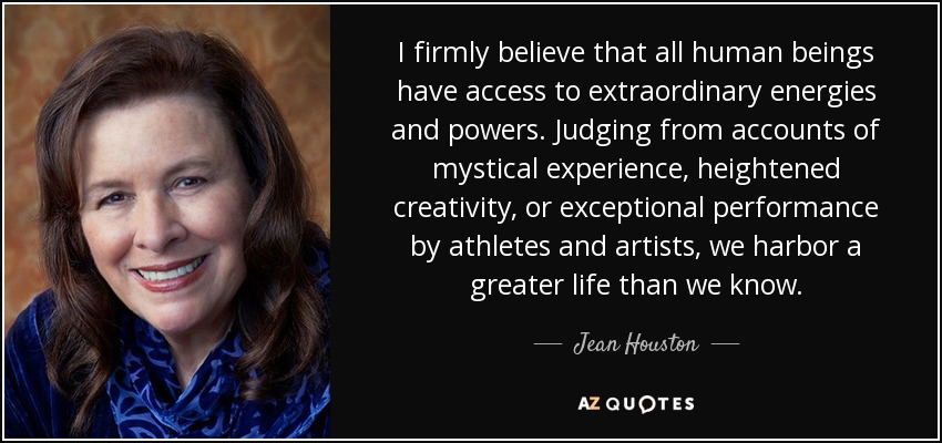 I firmly believe that all human beings have access to extraordinary energies and powers. Judging from accounts of mystical experience, heightened creativity, or exceptional performance by athletes and artists, we harbor a greater life than we know. - Jean Houston