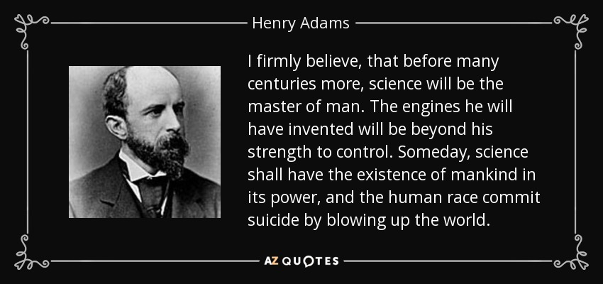 I firmly believe, that before many centuries more, science will be the master of man. The engines he will have invented will be beyond his strength to control. Someday, science shall have the existence of mankind in its power, and the human race commit suicide by blowing up the world. - Henry Adams
