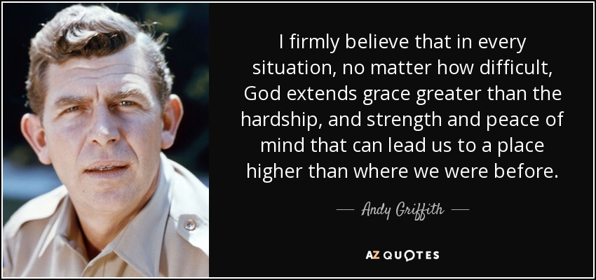 I firmly believe that in every situation, no matter how difficult, God extends grace greater than the hardship, and strength and peace of mind that can lead us to a place higher than where we were before. - Andy Griffith