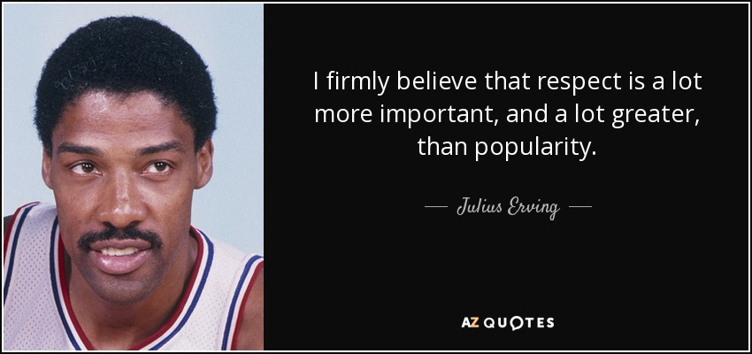 I firmly believe that respect is a lot more important, and a lot greater, than popularity. - Julius Erving