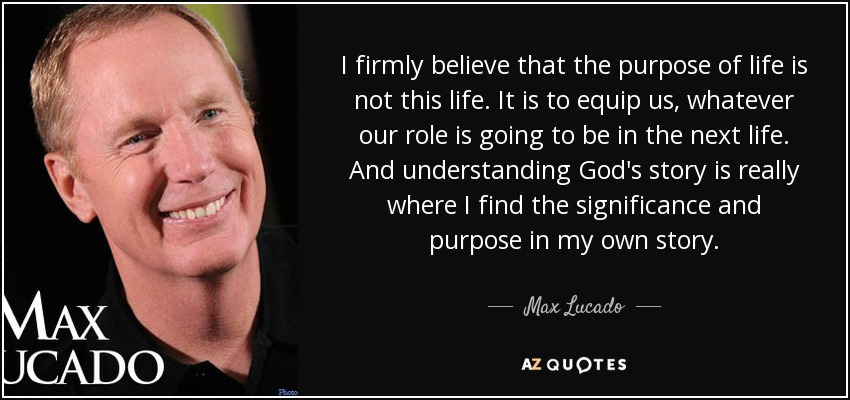 I firmly believe that the purpose of life is not this life. It is to equip us, whatever our role is going to be in the next life. And understanding God's story is really where I find the significance and purpose in my own story. - Max Lucado