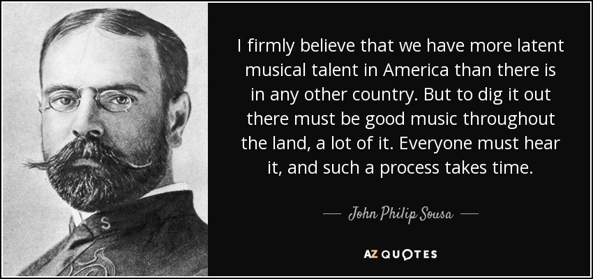 I firmly believe that we have more latent musical talent in America than there is in any other country. But to dig it out there must be good music throughout the land, a lot of it. Everyone must hear it, and such a process takes time. - John Philip Sousa