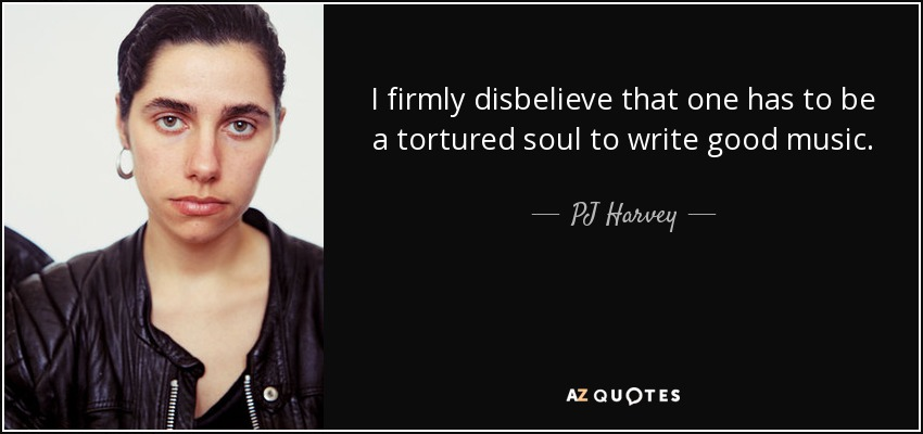 I firmly disbelieve that one has to be a tortured soul to write good music. - PJ Harvey