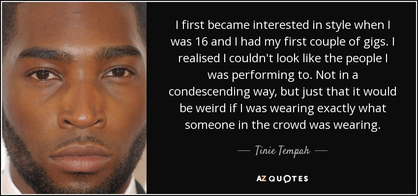 I first became interested in style when I was 16 and I had my first couple of gigs. I realised I couldn't look like the people I was performing to. Not in a condescending way, but just that it would be weird if I was wearing exactly what someone in the crowd was wearing. - Tinie Tempah