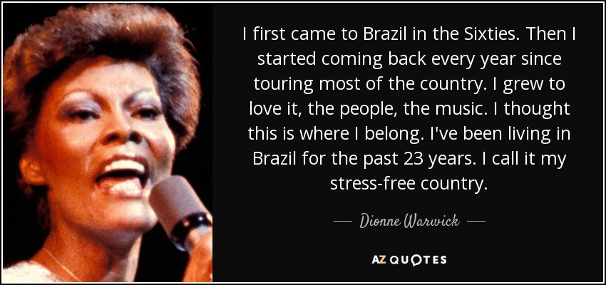 I first came to Brazil in the Sixties. Then I started coming back every year since touring most of the country. I grew to love it, the people, the music. I thought this is where I belong. I've been living in Brazil for the past 23 years. I call it my stress-free country. - Dionne Warwick
