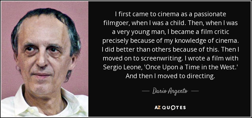 I first came to cinema as a passionate filmgoer, when I was a child. Then, when I was a very young man, I became a film critic precisely because of my knowledge of cinema. I did better than others because of this. Then I moved on to screenwriting. I wrote a film with Sergio Leone, 'Once Upon a Time in the West.' And then I moved to directing. - Dario Argento