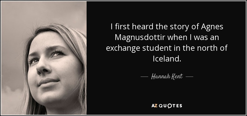 I first heard the story of Agnes Magnusdottir when I was an exchange student in the north of Iceland. - Hannah Kent