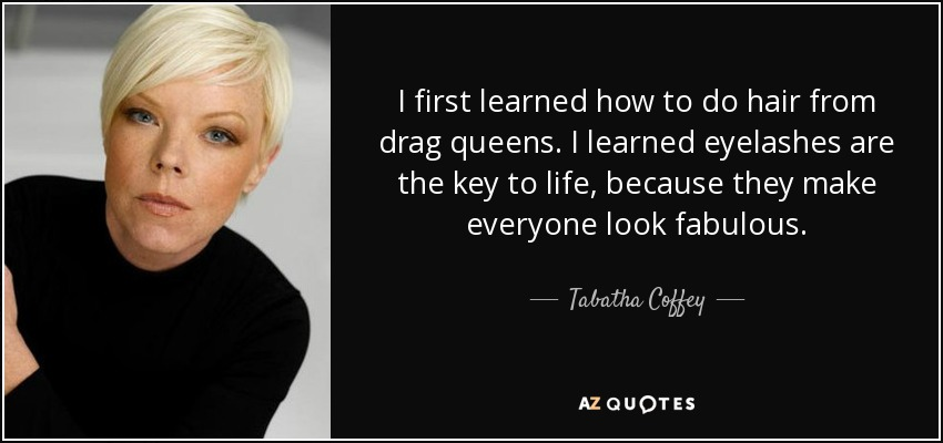 I first learned how to do hair from drag queens. I learned eyelashes are the key to life, because they make everyone look fabulous. - Tabatha Coffey