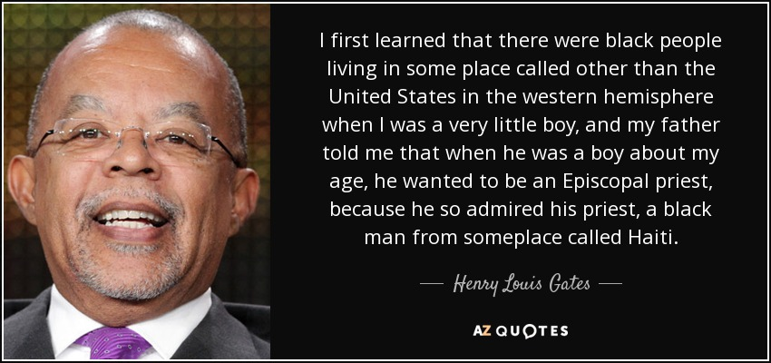 I first learned that there were black people living in some place called other than the United States in the western hemisphere when I was a very little boy, and my father told me that when he was a boy about my age, he wanted to be an Episcopal priest, because he so admired his priest, a black man from someplace called Haiti. - Henry Louis Gates