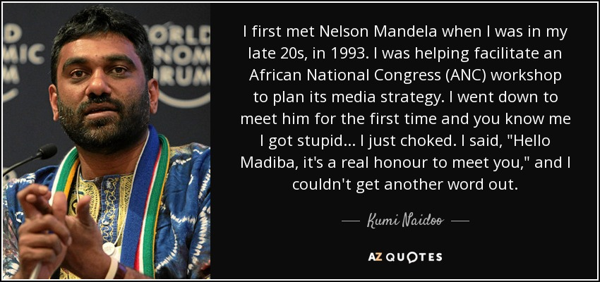 I first met Nelson Mandela when I was in my late 20s, in 1993. I was helping facilitate an African National Congress (ANC) workshop to plan its media strategy. I went down to meet him for the first time and you know me I got stupid... I just choked. I said,