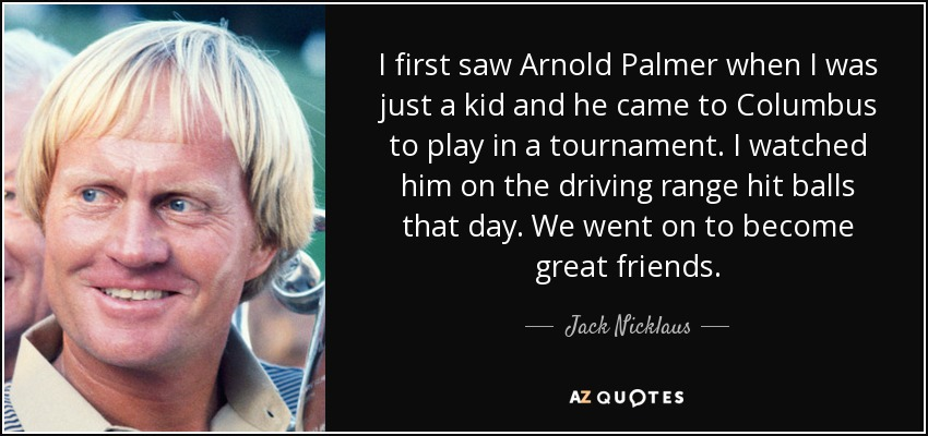 I first saw Arnold Palmer when I was just a kid and he came to Columbus to play in a tournament. I watched him on the driving range hit balls that day. We went on to become great friends. - Jack Nicklaus