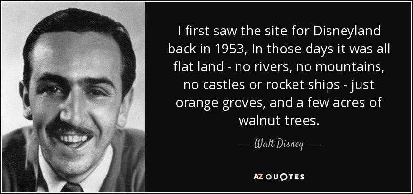 I first saw the site for Disneyland back in 1953, In those days it was all flat land - no rivers, no mountains, no castles or rocket ships - just orange groves, and a few acres of walnut trees. - Walt Disney