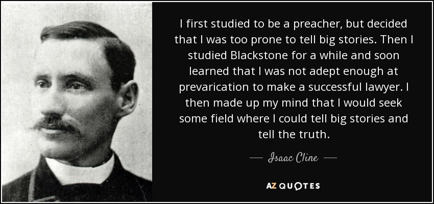 I first studied to be a preacher, but decided that I was too prone to tell big stories. Then I studied Blackstone for a while and soon learned that I was not adept enough at prevarication to make a successful lawyer. I then made up my mind that I would seek some field where I could tell big stories and tell the truth. - Isaac Cline